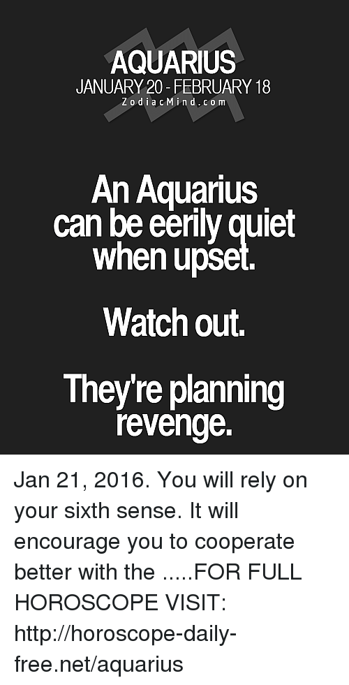 sixth sense: AQUARIUS  JANUARY 20 - FEBRUARY 18  ZodiacMind.c o m  An AquanuS  can be eerily quiet  when upse  Watch out.  They're planning  revenge. Jan 21, 2016. You will rely on your sixth sense. It will encourage you to cooperate better with the .....FOR FULL HOROSCOPE VISIT: http://horoscope-daily-free.net/aquarius