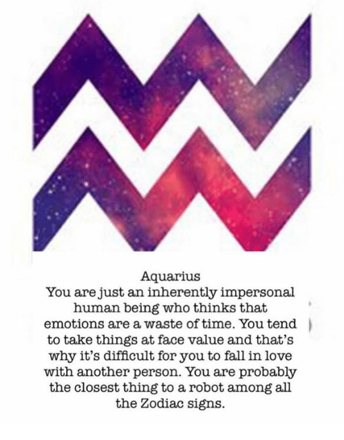humanism: Aquarius  You are just an inherently impersonal  human being who thinks that  emotions are a waste of time. You tend  to take things at face value and that's  why it's difficult for you to fall in love  with another person. You are probably  the closest thing to a robot among all  the Zodiac signs.