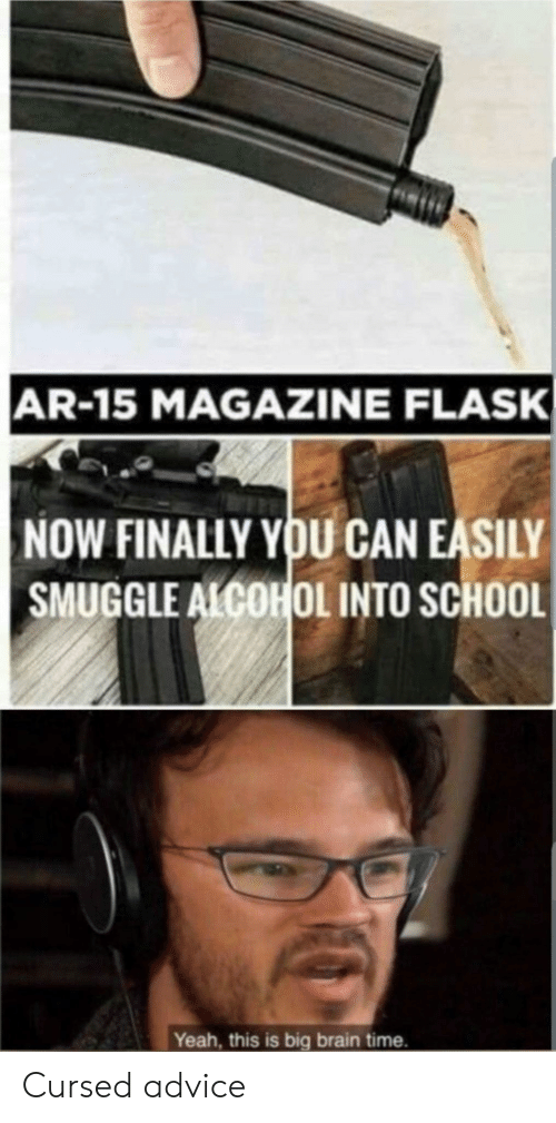 Yeah This: AR-15 MAGAZINE FLASK  NOW FINALLY YOU CAN EASILY  SMUGGLE ALCOHOL INTO SCHOOL  Yeah, this is big brain time. Cursed advice