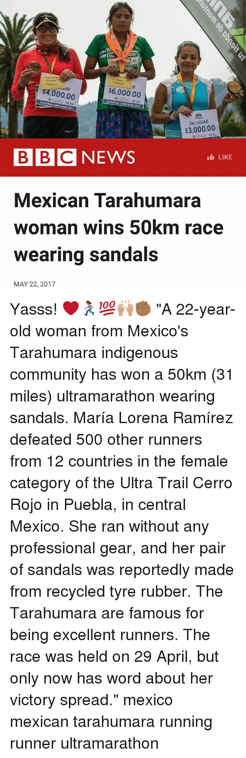 """tyree: AR  $6,000.00  000.00  $3,000.00  BBC NEWS  LIKE  Mexican Tarahumara  woman wins 50km race  wearing sandals  MAY 22, 2017 Yasss! ❤️🏃🏾♀️💯🙌🏽✊🏾 """"A 22-year-old woman from Mexico's Tarahumara indigenous community has won a 50km (31 miles) ultramarathon wearing sandals. María Lorena Ramírez defeated 500 other runners from 12 countries in the female category of the Ultra Trail Cerro Rojo in Puebla, in central Mexico. She ran without any professional gear, and her pair of sandals was reportedly made from recycled tyre rubber. The Tarahumara are famous for being excellent runners. The race was held on 29 April, but only now has word about her victory spread."""" mexico mexican tarahumara running runner ultramarathon"""