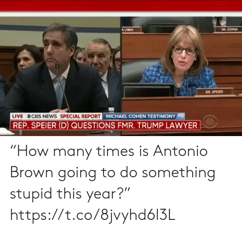 "Lawyer, News, and Sports: AR COOPER  LYNCH  MS. SPEIER  LIVE  CBS NEWS SPECIAL REPORT  REP. SPEIER (D) QUESTIONS FMR. TRUMP LAWYER  MICHAEL COHEN TESTIMONY ""How many times is Antonio Brown going to do something stupid this year?"" https://t.co/8jvyhd6l3L"