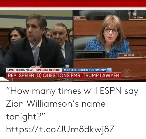 "cbs news: AR COOPER  LYNCH  MS. SPEIER  MICHAEL COHEN TESTIMONY  LIVE  CBS NEWS SPECIAL REPORT  REP. SPEIER (D) QUESTIONS FMR. TRUMP LAWYER ""How many times will ESPN say Zion Williamson's name tonight?"" https://t.co/JUm8dkwj8Z"