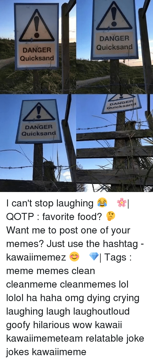 laughing. laugh: Ar DANGER  Quicksand  DANGER  Quicksand  DANGER  H  DANGER  Quicksand I can't stop laughing 😂 ✿ 🌸| QOTP : favorite food? 🤔 ✿ Want me to post one of your memes? Just use the hashtag -kawaiimemez 😊 ✿ 💎| Tags : meme memes clean cleanmeme cleanmemes lol lolol ha haha omg dying crying laughing laugh laughoutloud goofy hilarious wow kawaii kawaiimemeteam relatable joke jokes kawaiimeme