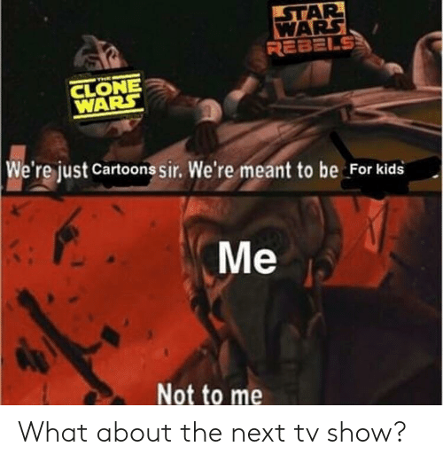 clone wars: AR  REBELS  CLONE  WARS  We're just Cartoons sir. We're meant to be For kids  Me  Not to me What about the next tv show?