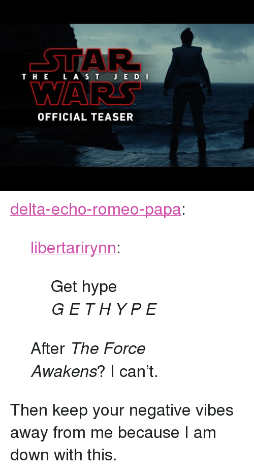 """I Am Down: AR  WARS  T HE L A S T J E D I  OFFICIAL TEASER <p><a href=""""http://delta-echo-romeo-papa.tumblr.com/post/159591347922/libertarirynn-get-hype-g-e-t-h-y-p-e-after"""" class=""""tumblr_blog"""">delta-echo-romeo-papa</a>:</p>  <blockquote><p><a href=""""https://libertarirynn.tumblr.com/post/159584515984/get-hype-g-e-t-h-y-p-e"""" class=""""tumblr_blog"""">libertarirynn</a>:</p><blockquote> <p>Get hype</p>  <b></b><p><huge><i>G E T H Y P E</i></huge></p> </blockquote> <p>After <i>The Force Awakens</i>? I can't.<br/></p></blockquote>  <p>Then keep your negative vibes away from me because I am down with this.</p>"""