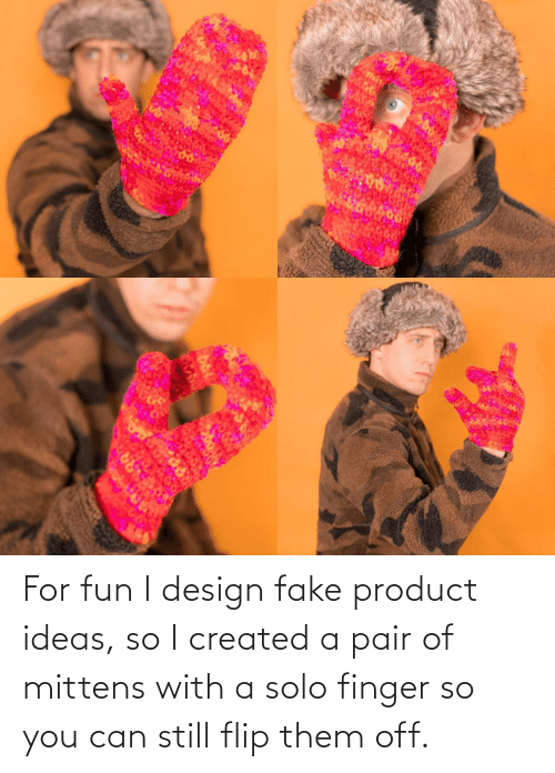 fake: ARA For fun I design fake product ideas, so I created a pair of mittens with a solo finger so you can still flip them off.