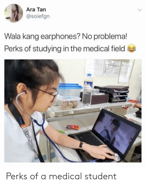 Student, Medical, and Tan: Ara Tan  @soiefgn  Wala kang earphones? No problema!  Perks of studying in the medical field Perks of a medical student
