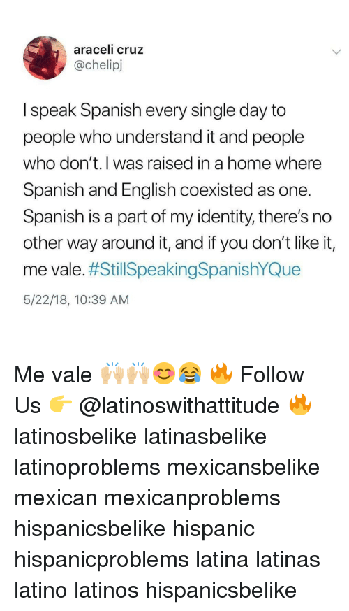Latinos, Memes, and Spanish: araceli cruz  @chelipj  I speak Spanish every single day to  people who understand it and people  who don't.l was raised in a home where  Spanish and English coexisted as one  Spanish is a part of my identity, there's no  other way around it, and if you don't like it,  me vale. #StillSpeakingSpanishYQue  5/22/18, 10:39 AM Me vale 🙌🏼🙌🏼😊😂 🔥 Follow Us 👉 @latinoswithattitude 🔥 latinosbelike latinasbelike latinoproblems mexicansbelike mexican mexicanproblems hispanicsbelike hispanic hispanicproblems latina latinas latino latinos hispanicsbelike