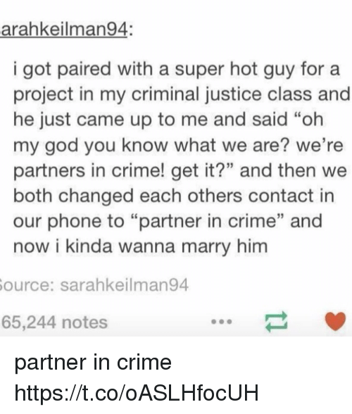 """Criming: arahkeilman94:  i got paired with a super hot guy fora  project in my criminal justice class and  he just came up to me and said """"oh  my god you know what we are? we're  partners in crime! get it?"""" and then we  both changed each others contact in  our phone to """"partner in crime"""" and  now i kinda wanna marry him  ource: sarahkeilman94  65,244 notes partner in crime https://t.co/oASLHfocUH"""
