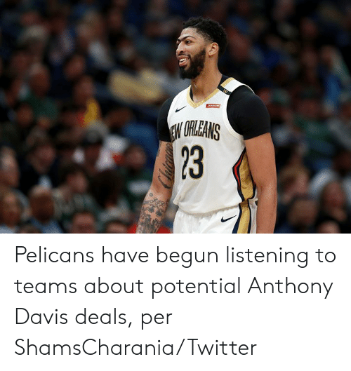 Anthony Davis: ARAINS  EW URLEANS  23 Pelicans have begun listening to teams about potential Anthony Davis deals, per ShamsCharania/Twitter