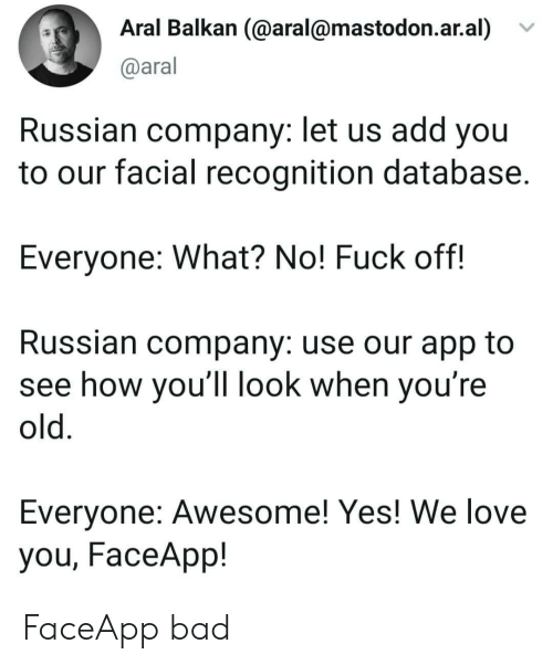 Bad, Love, and Fuck: Aral Balkan (@aral@mastodon.ar.al)  @aral  Russian company: let us add you  to our facial recognition database.  Everyone: What? No! Fuck off!  Russian company: use our app to  see how you'll look when you're  old.  Everyone: Awesome! Yes! We love  you, FaceApp! FaceApp bad