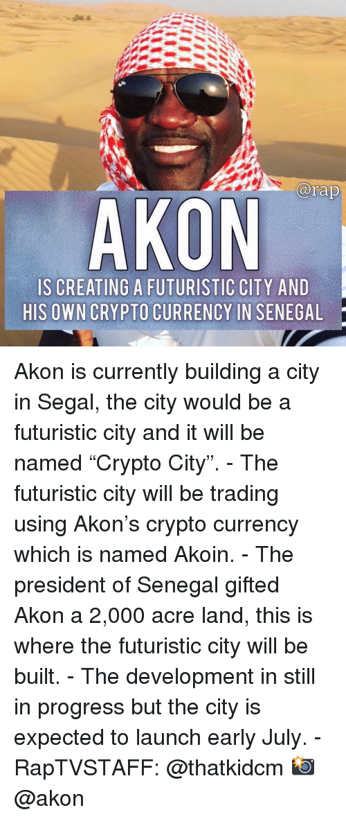 """Crypto: arap  AKON  IS CREATING A FUTURISTIC CITY AND  HIS OWN CRYPTO CURRENCY IN SENEGAL Akon is currently building a city in Segal, the city would be a futuristic city and it will be named """"Crypto City"""". - The futuristic city will be trading using Akon's crypto currency which is named Akoin. - The president of Senegal gifted Akon a 2,000 acre land, this is where the futuristic city will be built. - The development in still in progress but the city is expected to launch early July. - RapTVSTAFF: @thatkidcm 📸 @akon"""