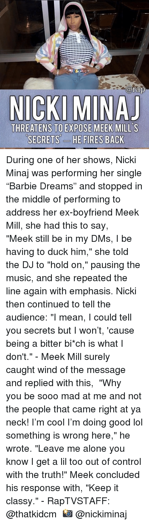 "minaj: arap  THREATENS TO EXPOSE MEEK MILL'S  SECRETS'-  ES During one of her shows, Nicki Minaj was performing her single ""Barbie Dreams"" and stopped in the middle of performing to address her ex-boyfriend Meek Mill, she had this to say, ⁣ ⁣ ""Meek still be in my DMs, I be having to duck him,"" she told the DJ to ""hold on,"" pausing the music, and she repeated the line again with emphasis. Nicki then continued to tell the audience: ""I mean, I could tell you secrets but I won't, 'cause being a bitter bi*ch is what I don't.""⁣ -⁣ Meek Mill surely caught wind of the message and replied with this,⁣ ⁣ ""Why you be sooo mad at me and not the people that came right at ya neck! I'm cool I'm doing good lol something is wrong here,"" he wrote. ""Leave me alone you know I get a lil too out of control with the truth!"" Meek concluded his response with, ""Keep it classy.""⁣ -⁣ RapTVSTAFF: @thatkidcm⁣ 📸 @nickiminaj"