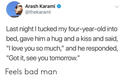 "Bad, Love, and I Love You: Arash Karami  @thekarami  Last night tucked my four-year-old into  bed, gave him a hug and a kiss and said,  ""I love you so much,"" and he responded,  ""Got it, see you tomorrow."" Feels bad man"
