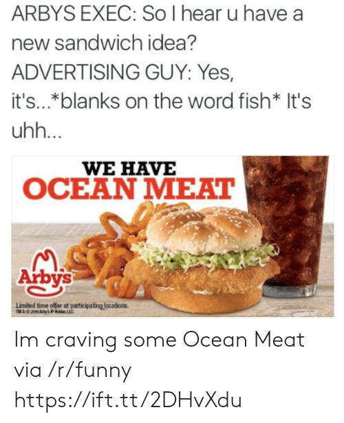 Arby's: ARBYS EXEC: So I hear u have a  new sandwich idea?  ADVERTISING GUY: Yes,  it's..*blanks on the word fish* It's  uhh.  WE HAVE  OCEAN MEAT  Arbys  Limited time offer at participating locations Im craving some Ocean Meat via /r/funny https://ift.tt/2DHvXdu