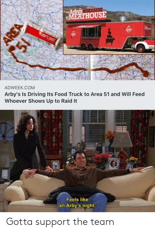 Arby's: Arbys ROADSIDE  MEATHOUSE  Arbys  ARBY'S SAUCE  ADWEEK.COM  Arby's Is Driving Its Food Truck to Area 51 and Will Feed  Whoever Shows Up to Raid It  Feels like  an Arby's night  AREA Gotta support the team