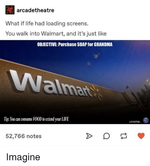 Screens: arcadetheatre  What if life had loading screens.  You walk into Walmart, and it's just like  OBJECTIVE: Purchase SOAP for GRANDMA  aima  Tip: You can consume FOOD to extend your LIFE  LOADING  52,766 notes Imagine