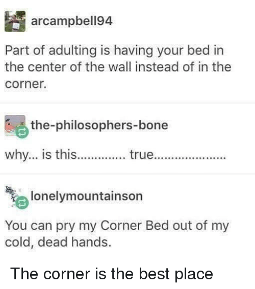 cold-dead-hands: arcampbell94  Part of adulting is having your bed in  the center of the wall instead of in the  corner.  the-philosophers-bone  why... is this.. true..  e lonelymountainson  You can pry my Corner Bed out of my  cold, dead hands. The corner is the best place