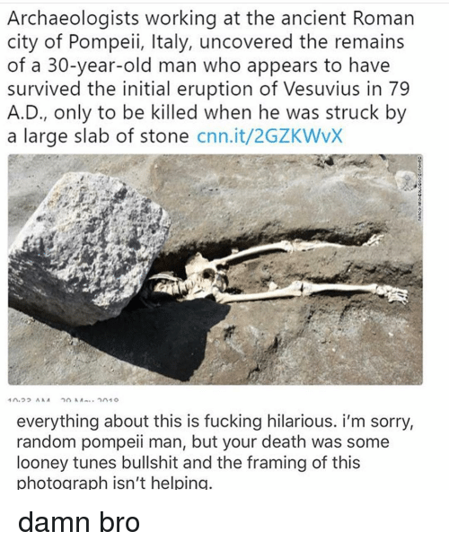 cnn.com, Fucking, and Looney Tunes: Archaeologists working at the ancient Roman  city of Pompeii, Italy, uncovered the remains  of a 30-year-old man who appears to have  survived the initial eruption of Vesuvius in 79  A.D., only to be killed when he was struck by  a large slab of stone cnn.it/2GZKWvX  everything about this is fucking hilarious. i'm sorry,  random pompeii man, but your death was some  looney tunes bullshit and the framing of this  photograph isn't helping damn bro