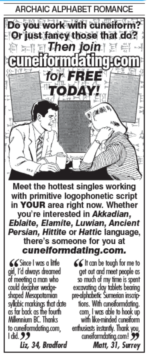 Archaical: ARCHAIC ALPHABET ROMANCE  Do you work with cuneiform?  or just fancythose that do?  Then join  ET  cuneitformdating.com  for FREE  TODAY  Meet the hottest singles working  with primitive logophonetic script  in YOUR area right now. Whether  you're interested in Akkadian  Eblaite, Elamite, Luwian, Ancient  Persian, Hittite or Hattic language,  there's someone for you at  cuneiform dating.com.  SS Since I was a litte lt can be tough for me to  girl, I'd always dreamed get out and meet people as  of meeting a man who so much of my time is spent  could decider wedge- excavating day ublets bearing  shaped Mesopoto  mian  preophabeticSumeron inscrip  sylbbic markings that dute tions. With aneiformdating.  as far back as the fourth com, I was able to hook up  Millennium BC. Thanks with likeminded cuneiform  to cuneiformdating.com enthusiasts instonty Thank you  I did.  cuneiformdating.com!  Liz 34 Bradford  Matt, 31, Surrey