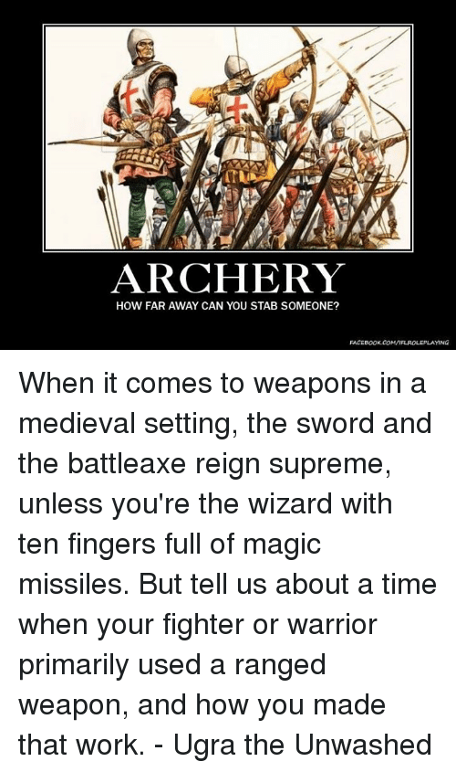 Sword: ARCHERY  HOW FAR AWAY CAN YOU STAB SOMEONE?  FACEBOOK COM/IFLROLEPLAYING When it comes to weapons in a medieval setting, the sword and the battleaxe reign supreme, unless you're the wizard with ten fingers full of magic missiles. But tell us about a time when your fighter or warrior primarily used a ranged weapon, and how you made that work.  - Ugra the Unwashed