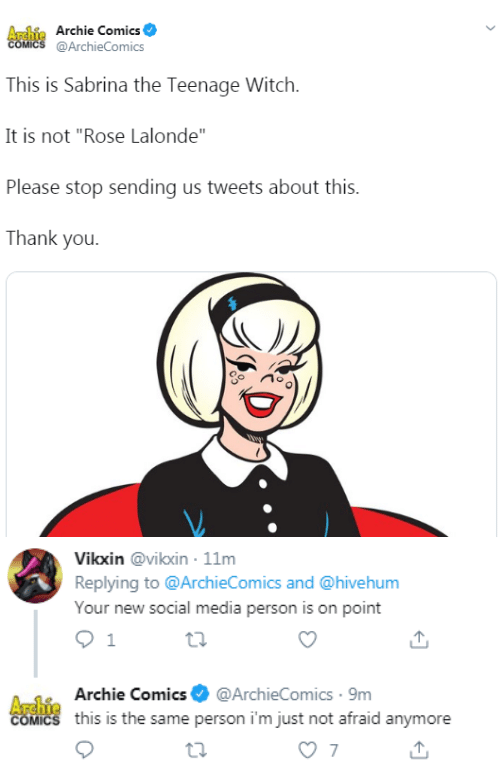 "on point: Archie Archie Comics  COMICS @ArchieComics  This is Sabrina the Teenage Witch  It is not ""Rose Lalonde""  Please stop sending us tweets about this.  Thank you   Vikxin @vikxin 11m  Replying to @ArchieComics and @hivehum  Your new social media person is on point  1  A-1Archie Comics@ArchieComics 9m  COMICS this is the same person i'm just not afraid anymore  7"