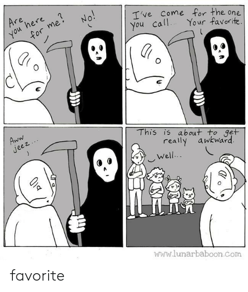 jeez: Are  here  you  for me  No!  Ive Come for the one  You call  Your favorite.  Aww  Jeez  This is about to get  really  awkward  Well..  www.lunarbaboon.com favorite