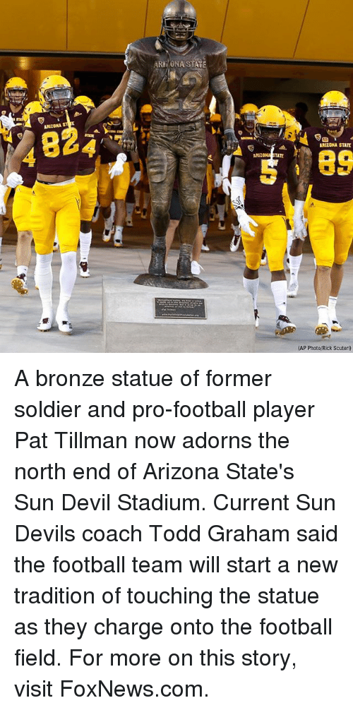 Onas: ARE/ONA STAT  ARIZONA  824  ARIZONA STATE  89  ARIZO  TATE  (AP Photo/Rick Scuteri) A bronze statue of former soldier and pro-football player Pat Tillman now adorns the north end of Arizona State's Sun Devil Stadium. Current Sun Devils coach Todd Graham said the football team will start a new tradition of touching the statue as they charge onto the football field. For more on this story, visit FoxNews.com.