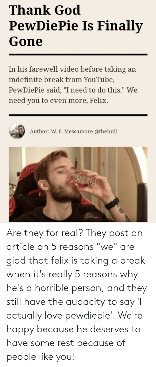"""Because Of: Are they for real? They post an article on 5 reasons """"we"""" are glad that felix is taking a break when it's really 5 reasons why he's a horrible person, and they still have the audacity to say 'I actually love pewdiepie'. We're happy because he deserves to have some rest because of people like you!"""