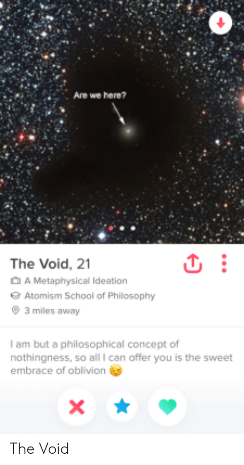 Philosophical: Are we here?  The Void, 21  A Metaphysical Ideation  Atomism School of Philosophy  3 miles away  I am but a philosophical concept of  nothingness, so all I can offer you is the sweet  embrace of oblivion The Void