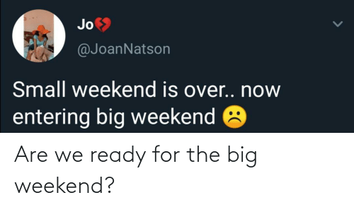 big: Are we ready for the big weekend?