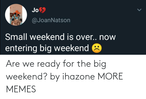 weekend: Are we ready for the big weekend? by ihazone MORE MEMES