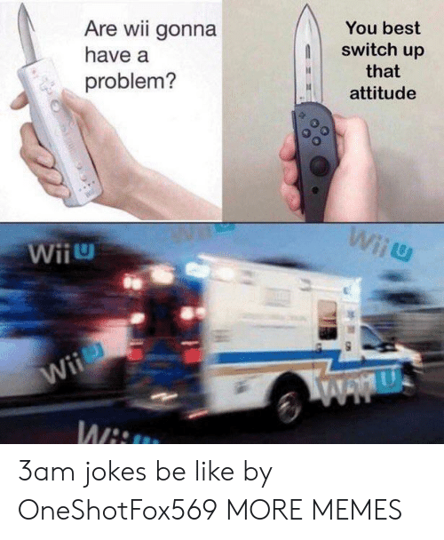 wiiu: Are wii gonna  You best  switch up  have a  that  problem?  attitude  Wiiu  Wii  Wii  Wwu  Wit 3am jokes be like by OneShotFox569 MORE MEMES