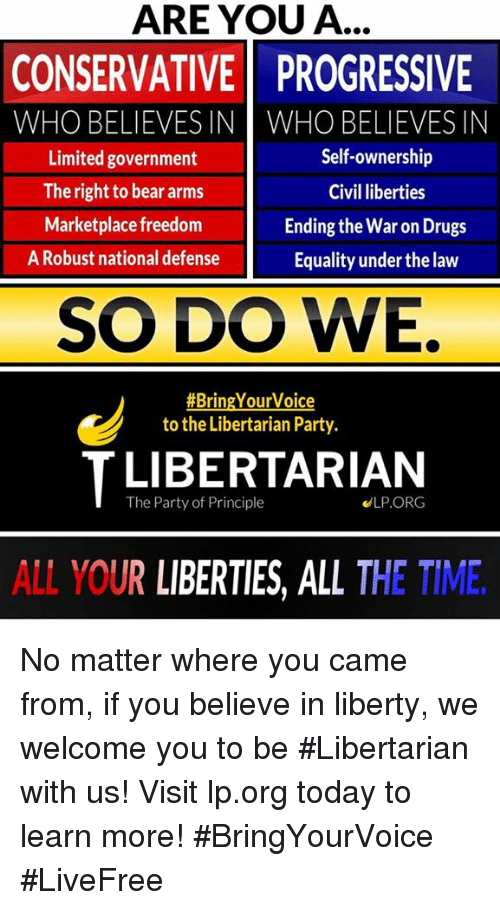Freedomed: ARE YOU A...  CONSERVATIVE PROGRESSIVE  WHO BELIEVES IN WHO BELIEVESIN  Self-ownership  Limited government  The right to bear arms  Civil liberties  Marketplace freedom  Ending the War on Drugs  A Robust national defense  Equality underthe law  SO DO WE.  #Bring Your Voice  to the Libertarian Party.  T The Party of Principle  ELP ORG  ALL YOUR LIBERTIES, ALL THE TIME No matter where you came from, if you believe in liberty, we welcome you to be #Libertarian with us!     Visit lp.org today to learn more!  #BringYourVoice #LiveFree