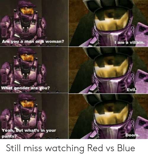 Yeah But: Are you a man or a woman?  I am a villain.  What gender are you?  Evil  Yeah, but whať's in your  pants?  Doom. Still miss watching Red vs Blue