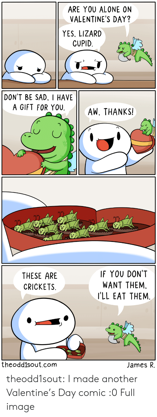 Alone On Valentines Day: ARE YOU ALONE ON  VALENTINE'S DAY?  YES, LIZARD  CUPID  DON'T BE SAD. I HAVE  A GIFT FOR YOU  AW, THANKS!   IF YOU DON'T  THESE ARE  WANT THEM.  CRICKETS  I'LL EAT THEM.  theodd1sout.com  James R theodd1sout:  I made another Valentine's Day comic :0Full image
