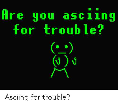 You, For, and Are You: Are you asciing  for trouble?  (`^)  (☺)u Asciing for trouble?