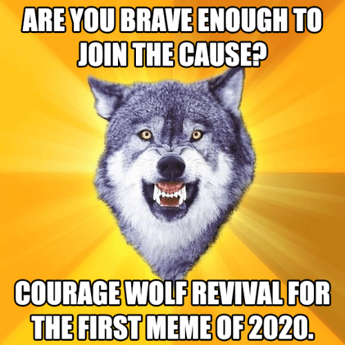 Brave: ARE YOU BRAVE ENOUGH TO  JOIN THE CAUSE?  COURAGE WOLF REVIVAL FOR  THE FIRST MEME OF 2020.
