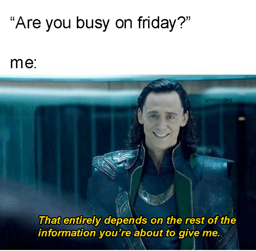 "Information: ""Are you busy on friday?""  me:  u/mixodes  That entirely depends on the rest of the  information you're about to give me."