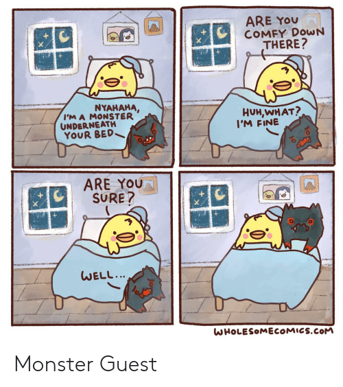 Guest: ARE YOU  COMFY DOWN  THERE?  NYAHAHA,  I'M A MONSTER  UNDERNEATH  YOUR BED  HUH,WHAT?  I'M FINE  ARE YOU  SURE?  WELL...  WHOLESOMECOMICS.COM Monster Guest