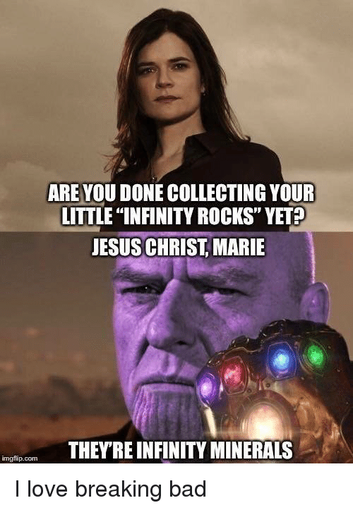 """minerals: ARE YOU DONE COLLECTING YOUR  LITTLE """"INFINITY ROCKS"""" YET?  JESUS CHRIST MARIE  THEYRE INFINITY MINERALS  imgflip.com I love breaking bad"""