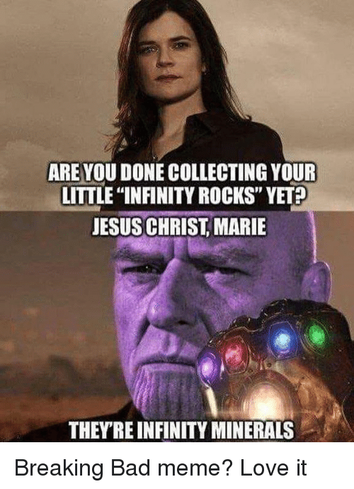 """minerals: ARE YOU DONE COLLECTING YOUR  LITTLE """"INFINITY ROCKS"""" YET  JESUS CHRIST, MARIE  THEYRE INFINITY MINERALS Breaking Bad meme? Love it"""