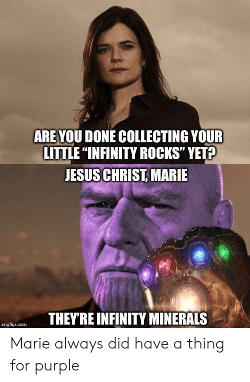 """minerals: ARE YOU DONE COLLECTING YOUR  LITTLE """"INFINITY ROCKS"""" YET  JESUS CHRIST, MARIE  THEYRE INFINITY MINERALS  imgflip.com Marie always did have a thing for purple"""
