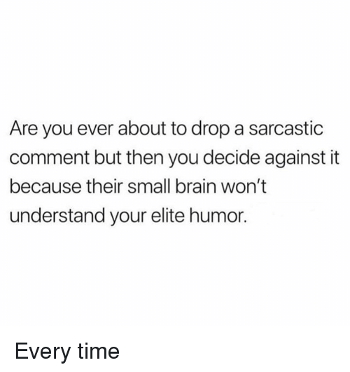 Dank, Brain, and Time: Are you ever about to drop a sarcastic  comment but then you decide against it  because their small brain won't  understand your elite humor. Every time