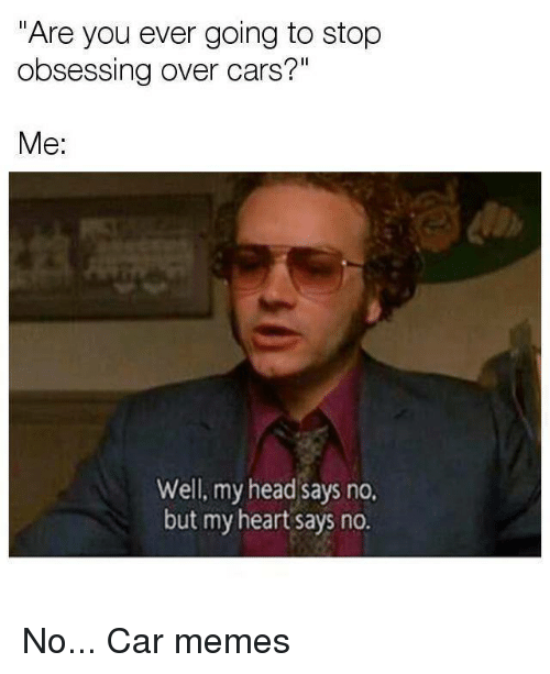 "Car Memes: ""Are you ever going to stop  obsessing over cars?""  Me:  Well, my head says no.  but my heart says no. No... Car memes"