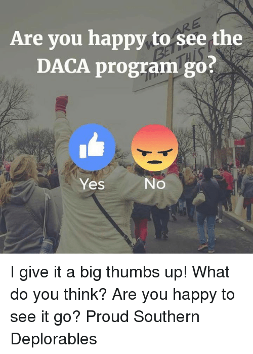 Bigly: Are you happy to see the  DACA program go?  Yes  No I give it a big thumbs up! What do you think? Are you happy to see it go? Proud Southern Deplorables