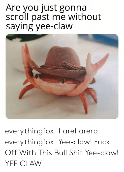 yee: Are you just gonna  scroll past me without  saying yee-claw everythingfox:   flareflarerp:   everythingfox:  Yee-claw!  Fuck Off With This Bull Shit   Yee-claw!   YEE CLAW