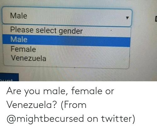 Venezuela: Are you male, female or Venezuela? (From @mightbecursed on twitter)
