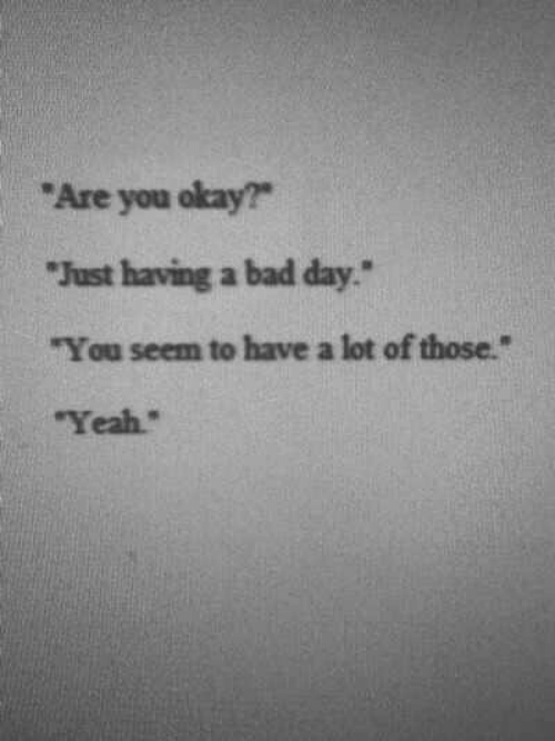 "Bad, Bad Day, and Yeah: ""Are you okay?  ""Just having a bad day  ""You seem to have a lot of those.""  Yeah"""