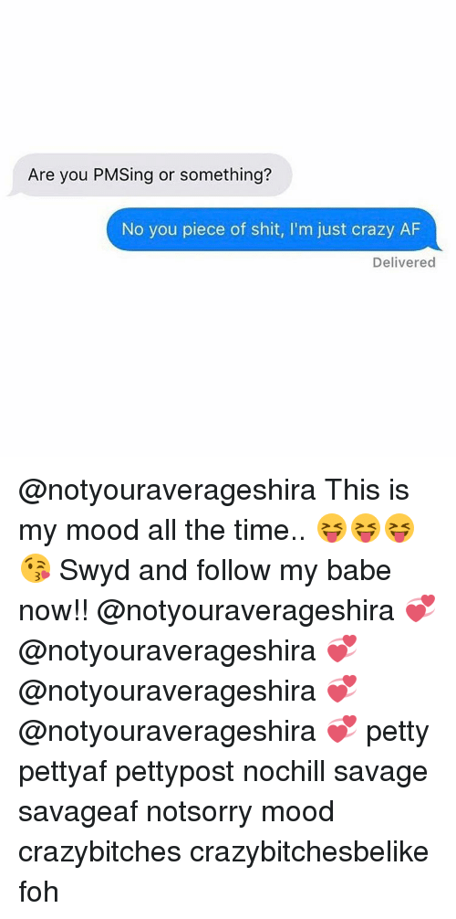 Piece Of Shits: Are you PMSing or something?  No you piece of shit, l'm just crazy AF  Delivered @notyouraverageshira This is my mood all the time.. 😝😝😝😘 Swyd and follow my babe now!! @notyouraverageshira 💞 @notyouraverageshira 💞 @notyouraverageshira 💞 @notyouraverageshira 💞 petty pettyaf pettypost nochill savage savageaf notsorry mood crazybitches crazybitchesbelike foh